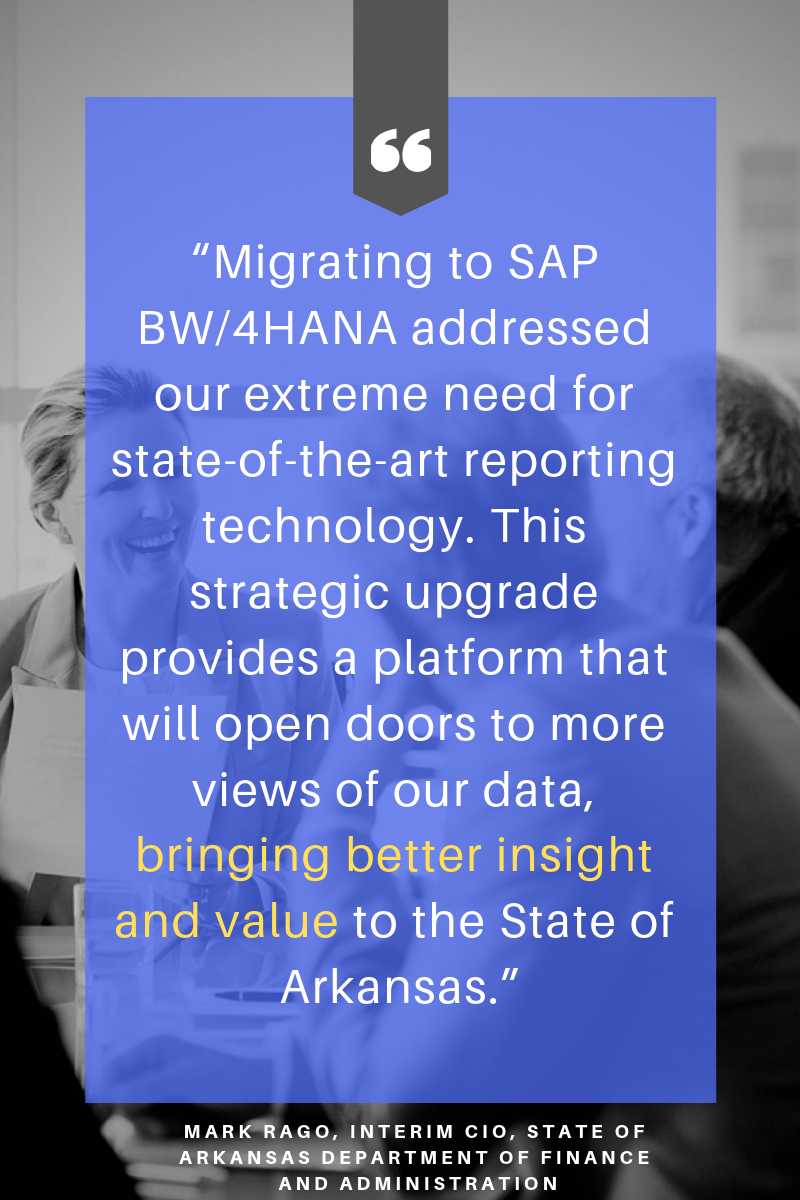 """Migrating to SAP BW_4HANA addressed our extreme need for state-of-the-art reporting technology. This strategic upgrade provides a platform that will open doors to more views of our data, bringing better insight and"