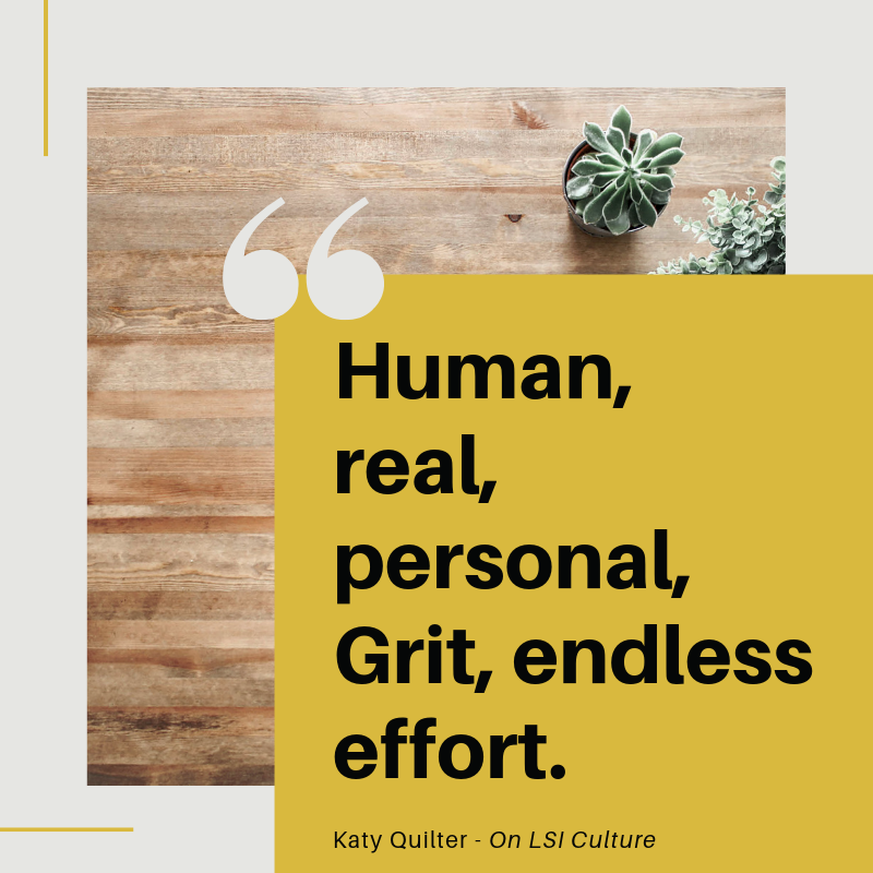 Human, real, personal. Grit, endless effort.