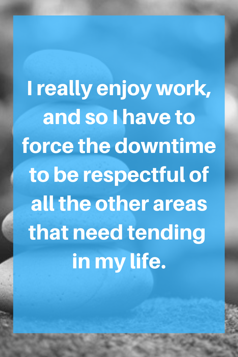 I really enjoy work, and so I have to force the downtime to be respectful of all the other areas that need tending in my life. (3)