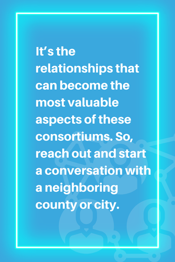 It's the relationships that can become the most valuable aspects of these consortiums. So, reach out and start a conversation with a neighboring county or city.