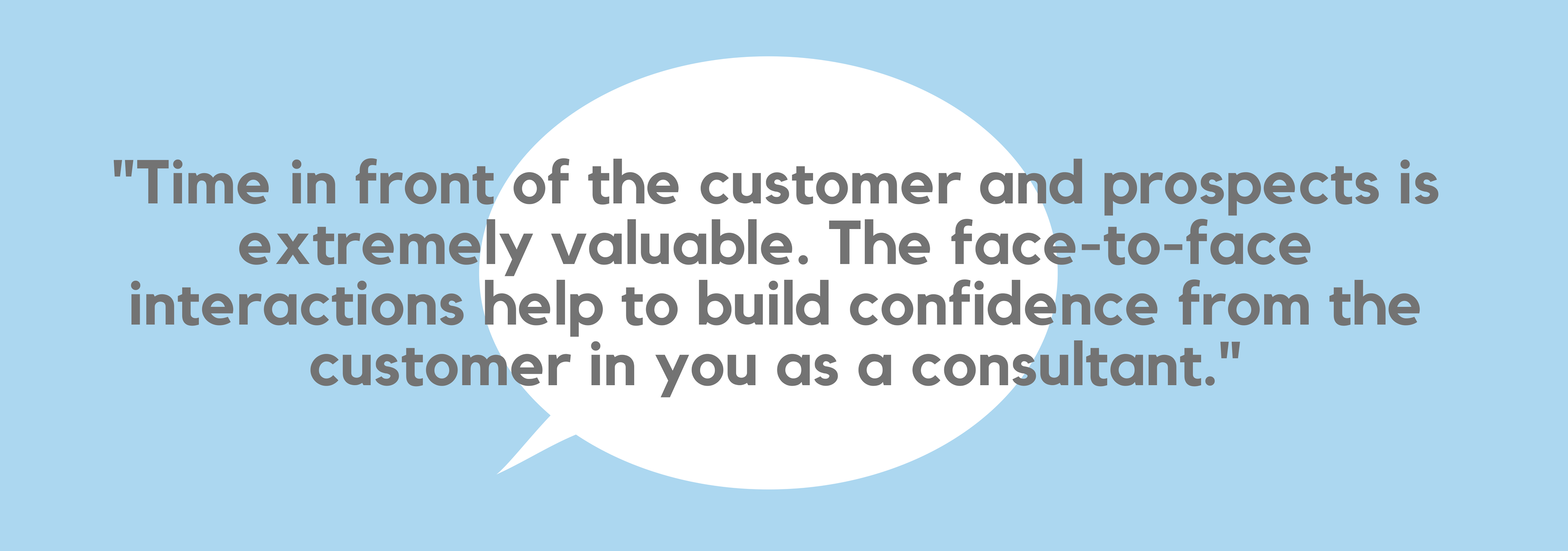 _Time in front of the customer and prospects is extremely valuable. The face to face interactions help to build confidence from the customer in you as a consultant. Additionally, in my traditional role as a Project_P